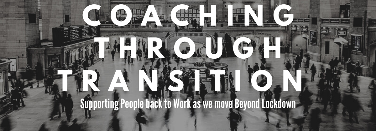 Coaching through Transition – Supporting People back to Work as we move Beyond Lockdown